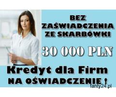 KREDYT DLA FIRM NA OŚWIADCZENIE - 30 000 PLN BEZ ZAŚWIADCZENIA ZE SKARBÓWKI!